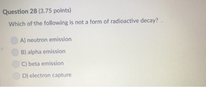 Question 28 (3.75 points) Which of the following is not a form of radioactive decay? A) neutron emission B) alpha emission C) beta emission D) electron capture