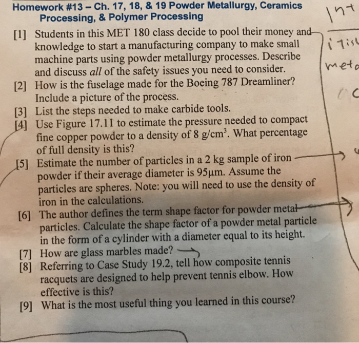 Homework #13-Ch.17, 18, & 19 Powder Metallurgy, Ceramics Processing, & Polymer Processing Students in this MET 180 class decide to pool their money and knowledge to start a manufacturing company to make small machine parts using powder metallurgy processes. Describe and discuss all of the safety issues you need to consider. How is the fuselage made for the Boeing 787 Dreamliner? Include a picture of the process. List the steps needed to make carbide tools. Use Figure 17.11 to estimate the pressure needed to compact fine copper powder to a density of 8 g/cm. What percentage of full density is this? Estimate the number of particles in a 2 kg sample of iron powder if their average diameter is 95um. Assume the particles are spheres. Note: you will need to use the density of iron in the calculations. The author defines the term shape factor for powder metał particles. Calculate the shape factor of a powder metal particle in the form of a cylinder with a diameter equal to its height. [1] is meto 12] 13] 5] [6] 171 How are glass marbles made? [8] Referring to Case Study 19.2, tell how composite tennis racquets are designed to help prevent tennis elbow. How effective is this? [9] What is the most useful thing you learned in this course?