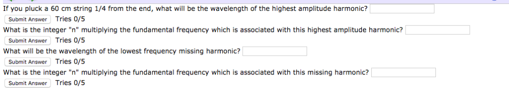 If you pluck a 60 cm string 1/4 from the end, what will be the wavelength of the highest amplitude harmonic? Tries 0/5 Tries