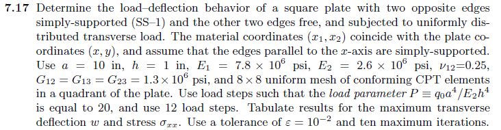 7.17 Determine the load-deflection behavior of a square plate with two opposite edges simply-supported (SS-1) and the other two edges free, and subjected to uniformly dis- tributed transverse load. The material coordinates (r1,r2) coincide with the plate co- ordinates (x, y), and assume that the edges parallel to the T-axis are simply-supported Use a10 in, in, E-7.8 x 10 ps2.6 x 10p -0.25, G12 G13 G23 1.3 x 106 psi, and 8 x8 uniform mesh of conforming CPT elements in a quadrant of the plate. Use load steps such that the load parameter P 0a4/E2h4 is equal to 20, and use 12 load steps. Tabulate results for the maximum transverse deflection w and stress σ.. Use a tolerance of є:: I0-2 and ten maximum iterations
