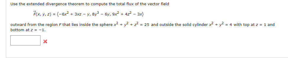 Use the extended divergence theorem to compute the total flux of the vector field F(x, y, z)-(-6x2 + 3xz-y,8y3-6y, 9x2 +422-3x) outward from the region F that lies inside the sphere xy2 25 and outside the solid cylinderx2y bottom at z =-1 4 with top at z 1 and