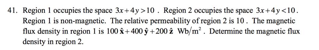 41. Region 1 occupies the space 3x+4y >10. Region 2 occupies the space 3x+4y <10 Region 1 is non-magnetic. The relative perme