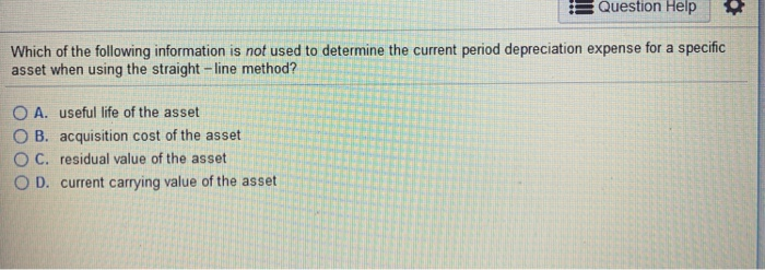 Question Help Which of the following information is not used to determine the current period depreciation expense for a speci