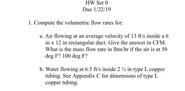 HW Set 0 Due 1/22/19 1. Compute the volumetric flow rates for: a. Air flowing at an average velocity of 13 ft/s inside a 6 in x 12 in rectangular duct. Give the answer in CFM. What is the mass flow rate in lbm/hr if the air is at 50 deg F? 100 deg F? b. Water flowing at 6.5 ft/s inside 2 in type L copper tubing. See Appendix C for dimensions of type L copper tubing.