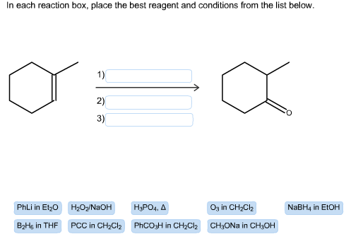 In each reaction box, place the best reagent and conditions from the list below. 2) 3) PhLi in EtzO H20/NaOH O3 in CH2Clh NaBH4 in EtOH B2Hg in T HF PCC in CH2Cl2 PhCO3H in CH2C2 CH3ONa in CH3OH