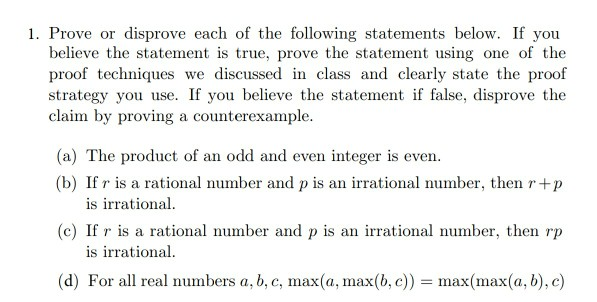 1. Prove or disprove each of the following statements below. If you believe the statement is true, prove the statement using one of the proof techniques we discussed in class and clearly state the proof strategy you use. If you believe the statement if alse, disprove the claim by proving a counterexample. (a) The product of an odd and even integer is even. (b) If r is a rational number and p is an irrational number, then r+p is irrational (c) If r is a rational number and p is an irrational number, then rp s irrational (d) For all real numbers a, b, c, max(a, max(b, c)) max(max(a, b), c)