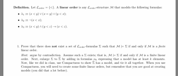 Definition. Let Lorder = {<} . A linear order is any c.,der-structure Mf that models the bllowing formulas: 1. Prove that there does not exist a set of Corder-formulas Σ such that M Σ if and only if .M is afinite linear order Hint: argue by contradiction. Assume such a exists; that is, ME if and only if M is a finite linear order. Next, enlarge Σ to £ by adding in formulas ok expressing that a model has at least k elements. Now, like we did in class, use Compactness to show Σ has a model. and tie it all together. When you use Compactness, you will need to create some finite linear orders, but remember that you are good at creating models (you did that a lot before).