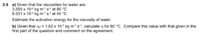 a) Given that the viscosities for water are: .550 x 104 kg m1 s1 at 80 °C 6.531 x 104 kg m-1 s-1 at 40 °C Estimate the activation energy for the viscosity of water. b) Given that η,-1.62 x 10-7 kg m-1 s-1, calculate η for 80°C. Compare this value with that given in the first part of the question and comment on the agreement. 2.4