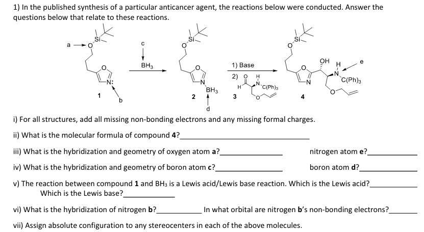 1) In the published synthesis of a particular anticancer agent, the reactions below were conducted. Answer the questions below that relate to these reactions он 1) Base 2) O H BH3 C(Ph)3 N: BH3 C(Ph)a i) For all structures, add all missing non-bonding electrons and any missing formal charges ii) What is the molecular formula of compound 4? ii) What is the hybridization and geometry of oxygen atom a? iv) What is the hybridization and geometry of boron atom c? v) The reaction between compound 1 and BH3 is a Lewis acid/Lewis base reaction. Which is the Lewis acid? nitrogen atom e? boron atom d? Which is the Lewis base? vi) What is the hybridization of nitrogen b? In what orbital are nitrogen bs non-bonding electrons? vii) Assign absolute configuration to any stereocenters in each of the above molecules