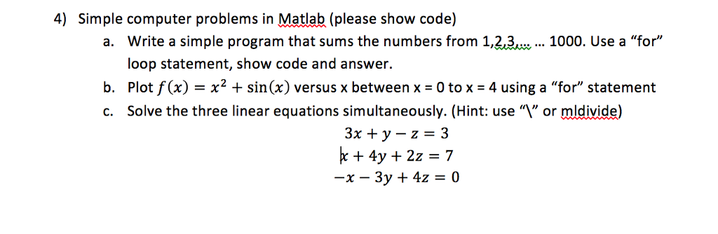 4) Simple computer problems in Matlab (please show code) a. Write a simple program that sums the numbers from 1,23w.. 1000. Use a for loop statement, show code and answer. b. Plot f (x) - x2 + sin(x) versus x between x -0 to x - 4 using a for statement c. Solve the three linear equations simultaneously. (Hint: use or mldivide) 3x +y-z-3