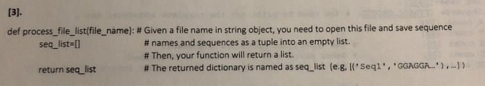 def process-file-list(file name) : # Given a file name in string object, you need to open this file and save sequence # names and sequences as a tuple into an empty list. # Then, your function will return a list. # The returned dictionary is named as seq-list (eg, [(seq1 , GGAGGA. ) ,-)) seq_list-l return seq list