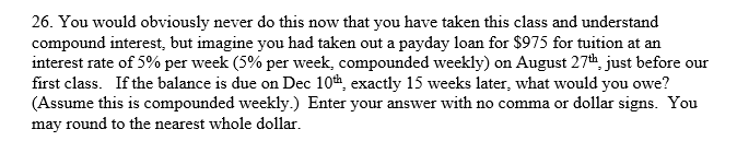 26. You would obviously never do this now that you have taken this class and understand compound interest, but imagine you had taken out a payday loan for $975 for tuition at an interest rate of 5% per week (5% per week, compounded weekly) on August 27th, just before our first class. If the balance is due on Dec 10h, exactly 15 weeks later, what would you owe? (Assume this is compounded weekly.) Enter your answer with no comma or dollar signs. You may round to the nearest whole dollar.