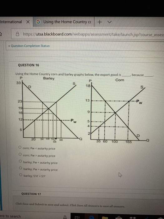 International × G Using the Home Country cc | + a https://utsa.blackboard.com/webapps/assessment/take/launch jsp?course assess Question Completion Status: QUESTION 16 using the Home Country corn and barley graphs below, the export good is because- Barley Corn 18 12 <-+-+- 5 2 O corn; Pw < autarky price O corn; Pw > autarky price O barley. Pw < autarky price O barley, Pw> autarky price O barley, SH S QUESTION 17 Cliek Save and Submit to save and submit. Click Save All Answers to save all answers re to search