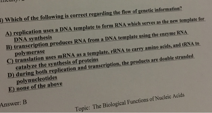 3) Which of the following is correct regarding the flow of genetic information? A) replication uses a DNA template to form RNA which serves as the new template for B) transcription produces RNA from a DNA template using the enzyme RNA C) translation uses mRNA as a template, rRNA to carry amino acids, and tRNA to D during hoth replication and transcription, the products are double stranded E) none of the above DNA synthesis polymerase catalyze the synthesis of proteins polynucleotides Answer: B Topie: The Biological Functions of Nucleic Acids