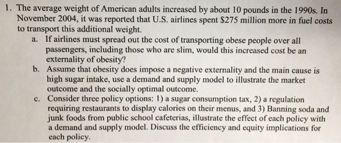 1. The average weight of American adults increased by about 10 pounds in the 1990s. In November 2004, it was reported that U.S. airlines spent $275 million more in fuel costs to transport this additional weight. a. If airlines must spread out the cost of transporting obese people over all passengers, including those who are slim, would this increased cost be an externality of obesity? Assume that obesity does impose a negative externality and the main cause is high sugar intake, use a demand and supply model to illustrate the market outcome and the socially optimal outcome. Consider three policy options: 1) a sugar consumption tax, 2) a regulation requiring restaurants to display calories on their menus, and 3) Banning soda and junk foods from public school cafeterias, illustrate the effect of each policy with a demand and supply model. Discuss the efficiency and equity implications for each policy b. c.