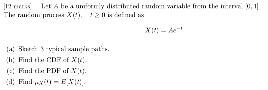 [12 marks Let A be a uniformly distributed random variable from the interval 0, 1 The random process X(t), t20 is defined as x(t) = Ae-t (a) Sketch 3 typical sample paths. (b) Find the CDF of X(t (c) Find the PDF of X(t) (d) Find ,1x(t)=EX(t)]