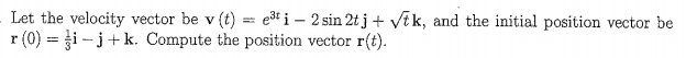 Let the velocity vector be v (t) ei-2sin 2tj + ik, and the initial position vector be r (0) = i-j k. Compute the position vector r(t)