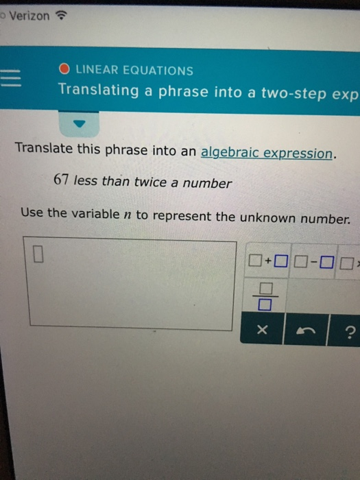 Verizon令 O LINEAR EQUATIONS Translating a phrase into a two-step exp Translate this phrase into an algebraic expression 67 less than twice a number Use the variable n to represent the unknown number