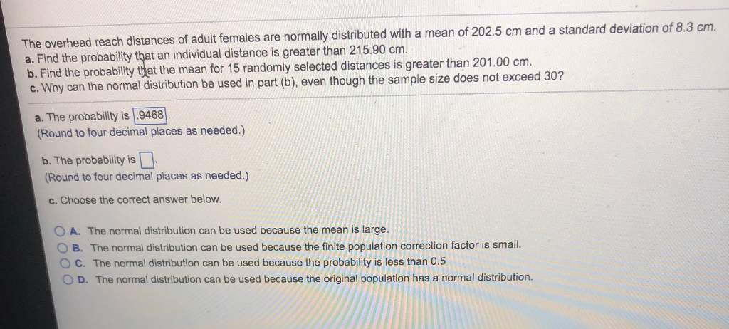The overhead reach distances of adult females are normally distributed with a mean of 202.5 cm and a a. Find the probability that an individual distance is greater than 215.90 cm. b. Find the probability that the mean for 15 randomly selected distances is greater than 201.00 cm. standard deviation of 8.3 cm. c. Why can the normal distribution be used in part (b), even though the sample size does not exceed 30? a. The probability is .9468 (Round to four decimal places as needed.) b. The probability is Round to four decimal places as needed.) c. Choose the correct answer below. O A. The normal distribution can be used because the mean is large. O B. The normal distribution can be used because the finite population correction factor is small. O C. The normal distribution can be used because the probability is less than 0.5 OD. The normal distribution can be used because the original population has a normal distribution.