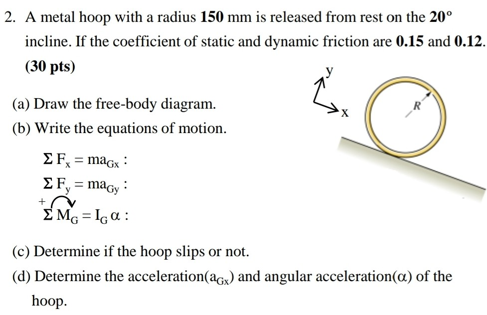 2. A metal hoop with a radius 150 mm is released from rest on the 20o incline. If the coefficient of static and dynamic friction are 0.15 and 0.12. (30 pts) (a) Draw the free-body diagram (b) Write the equations of motion. (c) Determine if the hoop slips or not. (d) Determine the acceleration(aOx) and angular acceleration(α) of the hoop