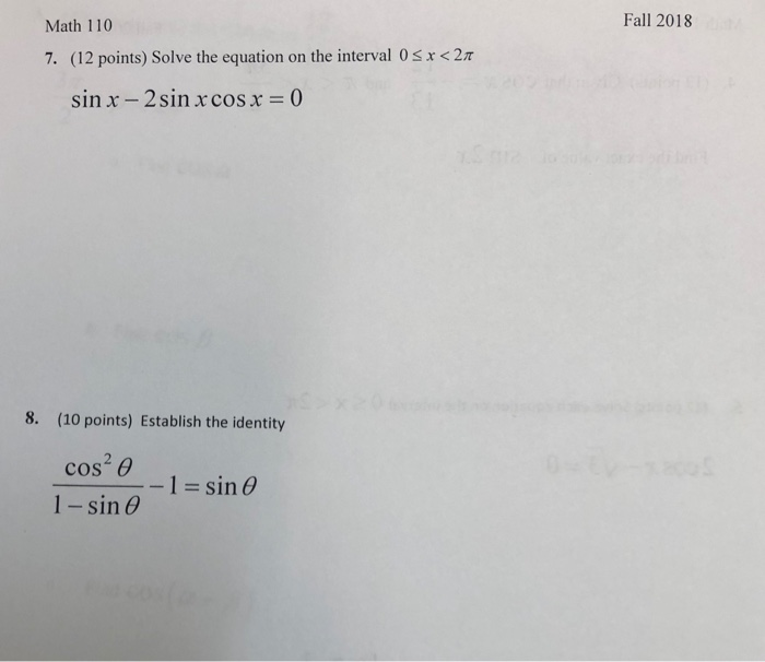Fall 2018 Math 110 x < 2π 7 (12 points) Solve the equation on the interval 0 sin x - 2sin x cosx0 8. (10 points) Establish the identity -1 sin θ I-sin θ