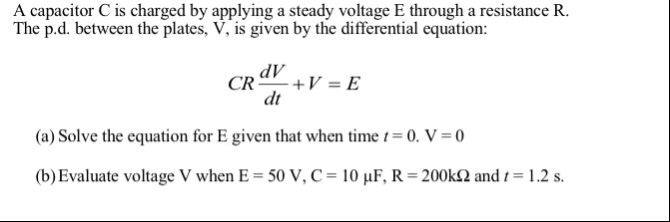 A capacitor C is charged by applying a steady voltage E through a resistance R. The p.d. between the plates, V, is given by t