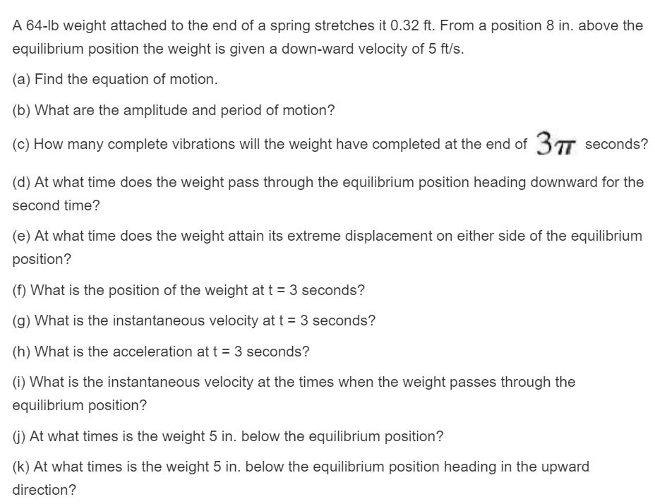 A 64-lb weight attached to the end of a spring stretches it 0.32 ft. From a position 8 in. above the equilibrium position the weight is given a down-ward velocity of 5 fts (a) Find the equation of motion. (b) What are the amplitude and period of motion? (c) How many complete vibrations will the weight have completed at the end of 37T seconds? (d) At what time does the weight pass through the equilibrium position heading downward for the second time? (e) At what time does the weight attain its extreme displacement on either side of the equilibrium position? (f) What is the position of the weight at t 3 seconds? (g) What is the instantaneous velocity at t 3 seconds? (h) What is the acceleration at t- 3 seconds? (i) What is the instantaneous velocity at the times when the weight passes through the equilibrium position? 0) At what times is the weight 5 in. below the equilibrium position? (k) At what times is the weight 5 in. below the equilibrium position heading in the upward direction?