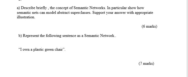 a) Describe briefly, the concept of Semantic Networks. In particular show how semantic nets can model abstract superclasses. Support your answer with appropriate illustration. 6 marks) b) Represent the following sentence as a Semantic Network.. I own a plastic green chair 7 marks)