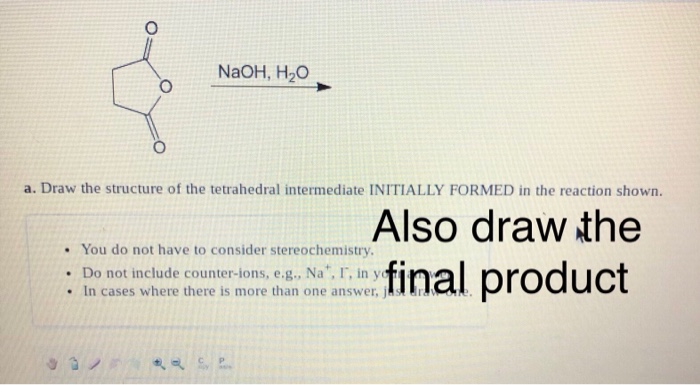 NaOH, H20 a. Draw the structure of the tetrahedral intermediate INITIALLY FORMED in the reaction shown . You do not have to c