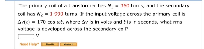 The primary coil of a transformer has N1360 turns, and the secondary coil has N2 1 990 turns. If the input voltage across the primary coil is Δν(t): 170 cos (ot, where Δν is in volts and t is in seconds, what rms voltage is developed across the secondary coil? Need Help? į need. Laster