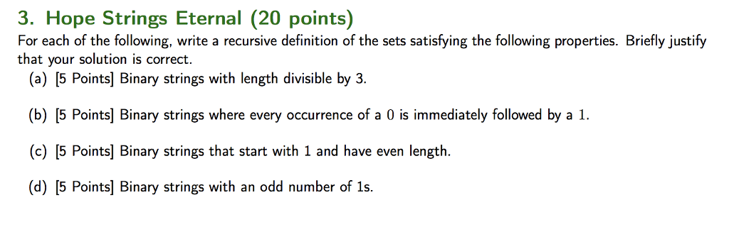 3. Hope Strings Eternal (20 points) For each of the following, write a recursive definition of the sets satisfying the following properties. Briefly justify that your solution is correct. (a) [5 Points] Binary strings with length divisible by 3 (b) [5 Points Binary strings where every occurrence of a 0 is immediately followed by a 1 (c) [5 Points] Binary strings that start with 1 and have even length (d) [5 Points] Binary strings with an odd number of 1s