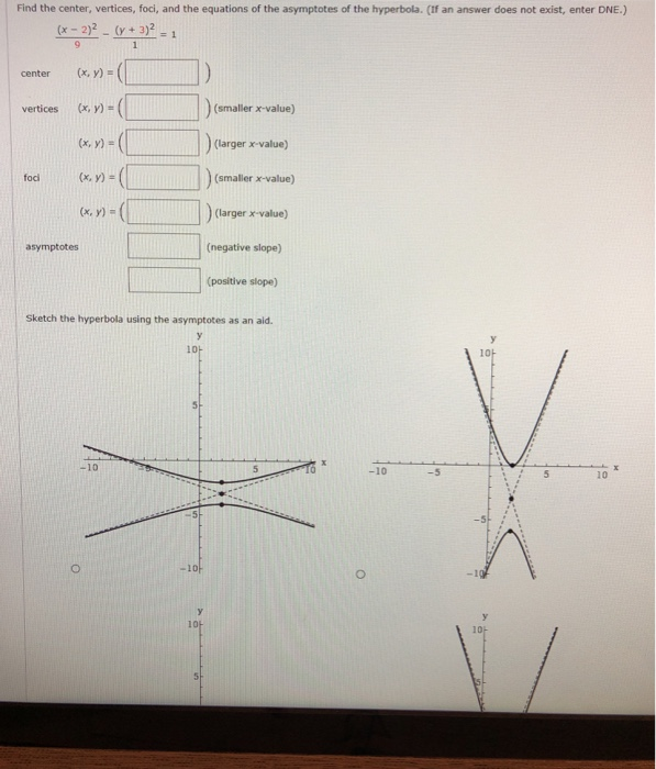 Find the center, vertices, foci, and the equations of the asymptotes of the hyperbola. (If an answer does not exist, enter DNE.) (x 2)2 (y+3)2 center (x,y) vertices (x, y) (x, y) (smaller x-value) (larger x-value) ])(smaller x-value) (x, y) (x,y) (larger x-value) (negative slope) (positive slope) asymptotes Sketch the hyperbola using the asymptotes as an ald. 10 10 -10 -10 10 10F