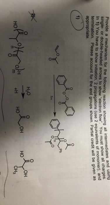 Provide a mechanism for the following reaction showing single- or double-headed arrows to show electron fl In 1) You have to show initiation, 2 propagations (use 2 eq termination. Please account for the end groups s appropriate e following reaction showing all intermediates and using uivalents of monomer), and hown. Partial credit will be given as Ph H20 но CH3
