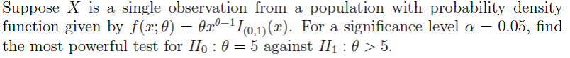Suppose X is a single observation from a population with probability density function given by f(x:0) = θ2.0-11(0,1)(x). For a significance level α = 0.05, find the most powerful test for H0 : θ-5 against H1 : θ > 5.