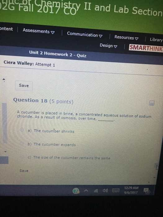 a 2ty II and Lab Section ntent Assessments ▽ | Communication ▽ | Resources ▽ | Library Design ▽ | SMARTHINK Unit 2 Homework 2 - Quiz Ciera Walley: Attempt 1 Save Question 18 (5 points) A cucumber is placed in brine, a concentrated aqueous solution of sodium chloride. As a result of osmosis, over time, . a) The cucumber shrinks b) The cucumber expands C) The size of the cucumber remains the same Save 12:29 AM 9/6/2017