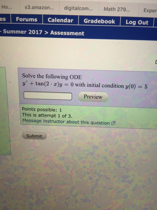 Ho... s3.amazon.... digital com Math 279. Exper es Forums Calendar Gradebook Log out Summer 2017 Assessment Solve the following ODE y tan(2 r)y 0 with initial condition y(0) 5 Preview Points possible: 1 This is attempt 1 of 3. Message instructor about this question Submit
