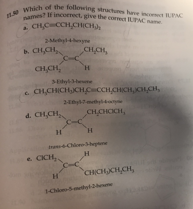 of the following structures have incorrect IUPAC mes? If incorrect, give the correct IUPAC name. 1.50 a. CH,CECCH2CH(CH3)2 2-Methyl-4-hexyne b. CH,CH CH,CH, 3rl2 с-с CH,CH2H 3-Ethyl-3-hexene c. CH,CH(CH3)CHC CCH CH(CH,)CH,CH, 2-Ethyl-7-methyl-4-octyne CH2CHCICH3 d. CH,CH2 с-с trans-6-Chloro-3-heptene e. CICH2/ CH(CH3)CH2CH3 1-Chloro-5-methyl-2-hexene