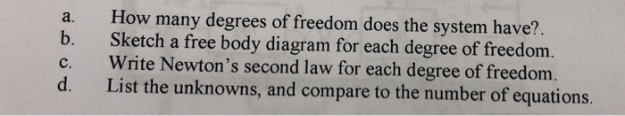 a. How many degrees of freedom does the system have? b. Sketch a free body diagram for each degree of freedom. c. Write Newtons second law for each degree of freedom. List the unknowns, and compare to the number of equations