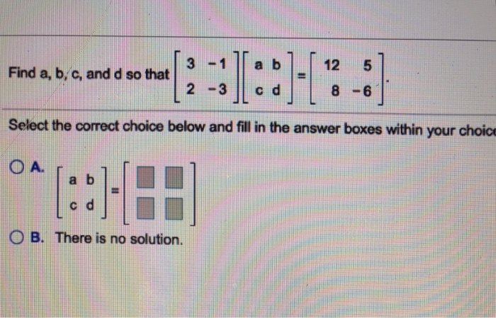 3 -1a b 2 -3 c d 12 5 Find a, b, c, and d so that 8 -6 Select the correct choice below and fill in the answer boxes within your choic a b c d 0 B. There is no solution.