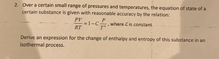 Over a certain small range of pressures and temperatures, the equation of state of a certain substance is given with reasonable accuracy by the relation 2. PV RT = I-C , where C is constant Derive an expression for the change of enthalpy and entropy of this substance in arn isothermal process.