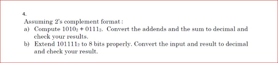 4 Assuming 2s complement format: a) Compute 10102 +01112. Convert the addends and the sum to decimal and check your results. b) Extend 1011112 to 8 bits properly. Convert the input and result to decimal and check your result.