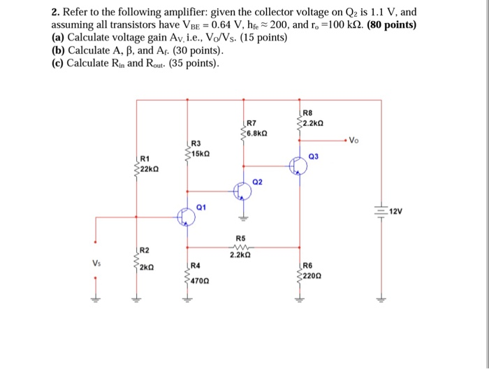 2. Refer to the following amplifier: given the collector voltage on Q2 is 1.1 V, and assuming all transistors have VBE 0.64 V, hse~200, and ro-100 k2. (80 points) (a) Calculate voltage gain Av,i.e., Vo/Vs. (15 points) (b) Calculate A, B, and Ar. (30 points) (c) Calculate Rin and Rout (35 points) R8 2.2kΩ R7 R3 15kQ R1 03 02 Q1 12V R5 R2 2.2k0 Vs R6 220Ω R4 470Ω