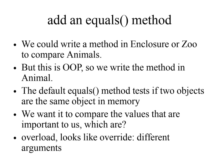 add an equals0 method We could write a method in Enclosure or Zoo to compare Animals. . But this is OOP, so we write the method in Animal. The default equals) method tests if two objects are the same object in memory . We want it to compare the values that are important to us, which are? overload, looks like override: different arguments