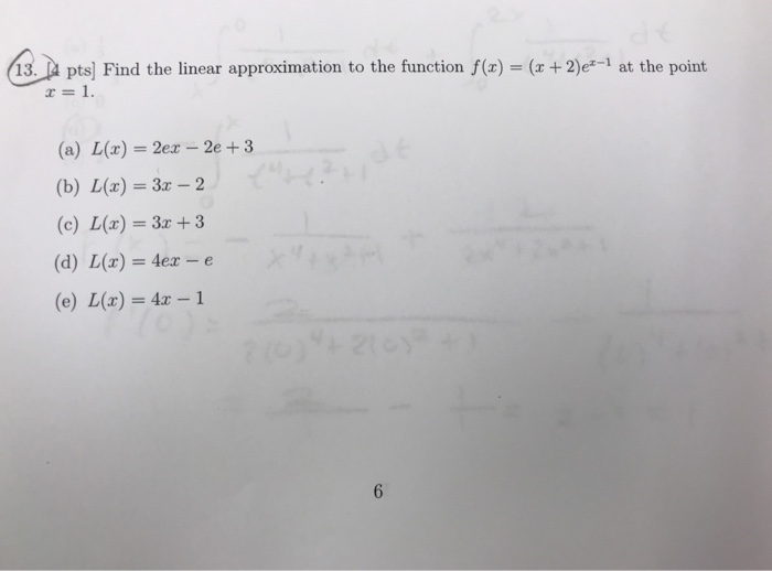 13. A pts) Find the linear approximation to the function f(x) (x +2)e-1 at the point x=1. (a) L(z) = 2ez-2e + 3 (b) L(x) 3z 2 (c) L(x) 3z +3 (d) L(x)= 4ex_e (e) L(x) = 4x-1