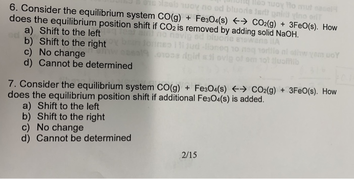 6. Consider the equilibrium system CO(g) + Fe3045) CO2(g) + 3Fe0(s). How does the equilibrium position shift if CO2 is removed by adding solid NaOH. a) Shift to the left b) Shift to the right c) No change d) Cannot be determined 7. Consider the equilibrium system cO(g) Fe304(s)CO2(g) + 3Fe0(s). How does the equilibrium position shift if additional Fes04(s) is added a) Shift to the left b) Shift to the right c) No change d) Cannot be determined 2/15