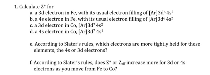 1. Calculate Z* for a. a 3d electron in Fe, with its usual electron filling of [Ar]3d6 4s2 b. a 4s electron in Fe, with its usual electron filling of [Ar]3d6 4s2 c. a 3d electron in Co, [Ar]3d74s2 d. a 4s electron in Co, [Ar]3d 4s2 e. According to Slaters rules, which electrons are more tightly held for these elements, the 4s or 3d electrons? f. According to Slaters rules, does Z or Zeff increase more for 3d or 4s electrons as you move from Fe to Co?