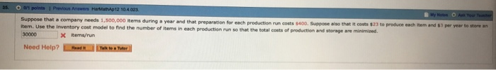 company needs 1,500,000 items during year and that preparation for each production run costs $400. Suppose no that it costs $23 the total costs of productien and storage are minimized. item. Use the inventory cost model to find the number of items in each production run so that X tems/run Need Help?
