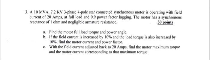 3. A 10 MVA. 7.2 KV 3-phase 4-pole star connected synchronous motor is operating with field current of 20 Amps, at full load and 0.9 power factor lagging. The motor has a synchronous reactance of I ohm and negligible armature resistance. 30 points a. Find the motor full load torque and power angle. b. If the field current is increased by 10% and the load torque is also increased by 10%, find the motor current and power factor. With the field current adjusted back to 20 Amps, find the motor maximum torque and the motor current corresponding to that maximum torque c.