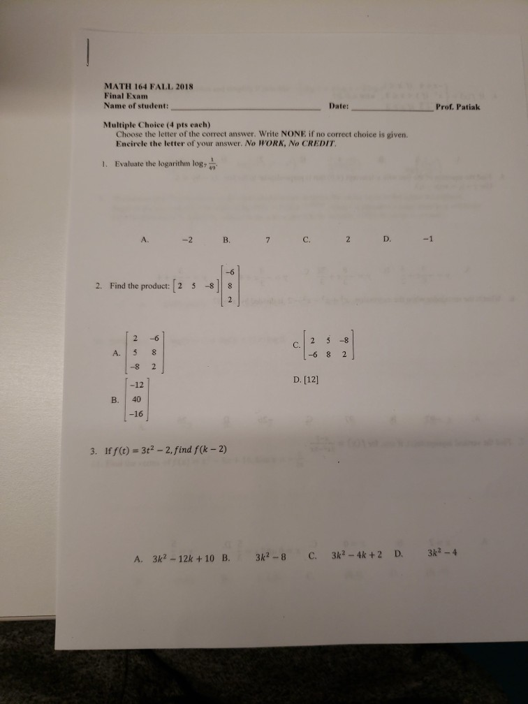 MATH 164 FALL 2018 Final Exam Name of student: Date: Prof. Patiak Multiple Choice (4 pts each) Choose the letter of the correct answer. Write NONE if no correct choice is given. Encirele the letter of your answer. No WORK, No CREDIT 1. Evaluate the logarithm log 9 A. 2 D.1 -6 2. Find the product: 2 5 88 2 -6 C. A. 5 8 6 8 2 -8 2 D. 12] -12 B. 40 -16 3. Iff(t) 3t2 -2,find f(k -2) .3k28C.3k-4k+2 D 3k2-4 3k2-8 C. 3k2-4k +2 D. 3k2-4 A. 3k2-12k +10 EB