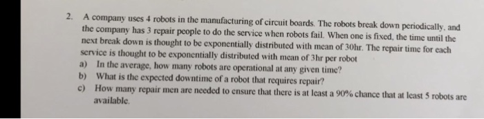 2. A company uses 4 robots in the manufacturing of circuit boards. The robots break down periodically, and the company has 3